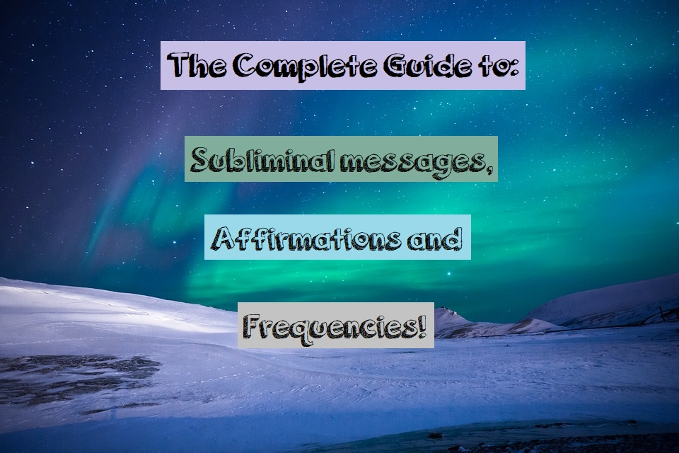 The Complete Guide to Subliminal Affirmations and Frequencies!